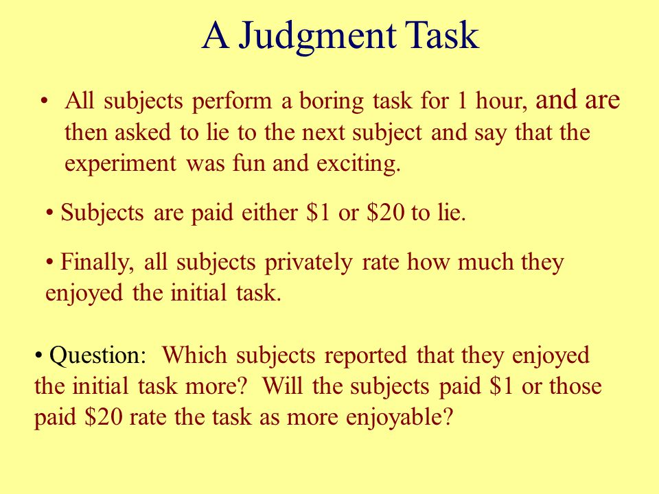 A Judgment Task All subjects perform a boring task for 1 hour, and are then asked to lie to the next subject and say that the experiment was fun and e