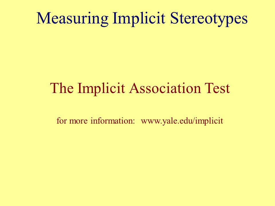 The Implicit Association Test for more information: www.yale.edu/implicit Measuring Implicit Stereotypes