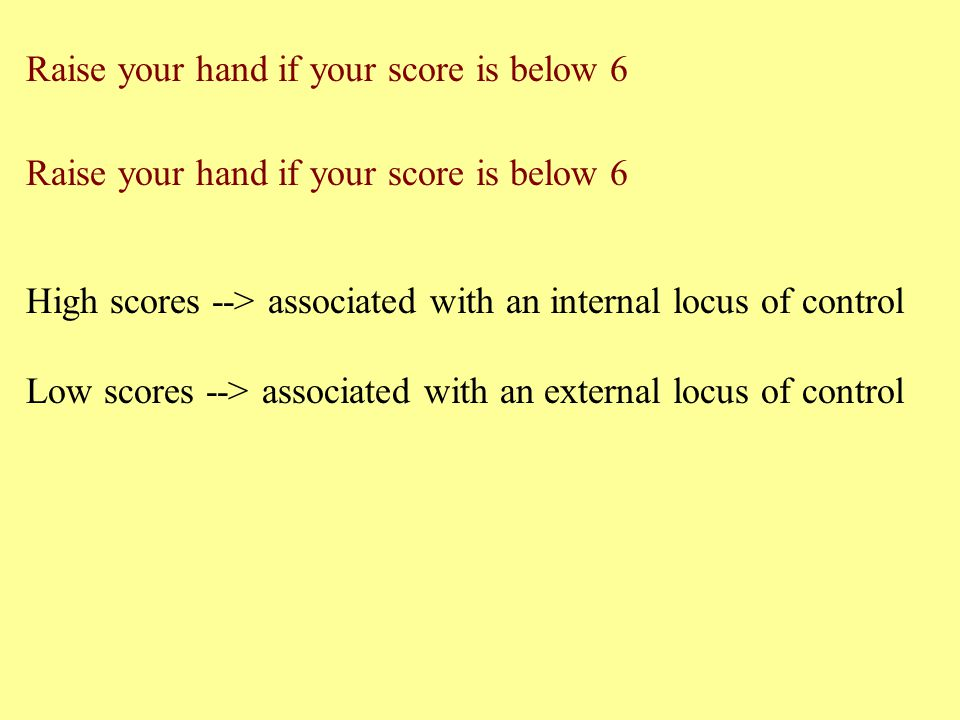 Raise your hand if your score is below 6 High scores --> associated with an internal locus of control Low scores --> associated with an external locus