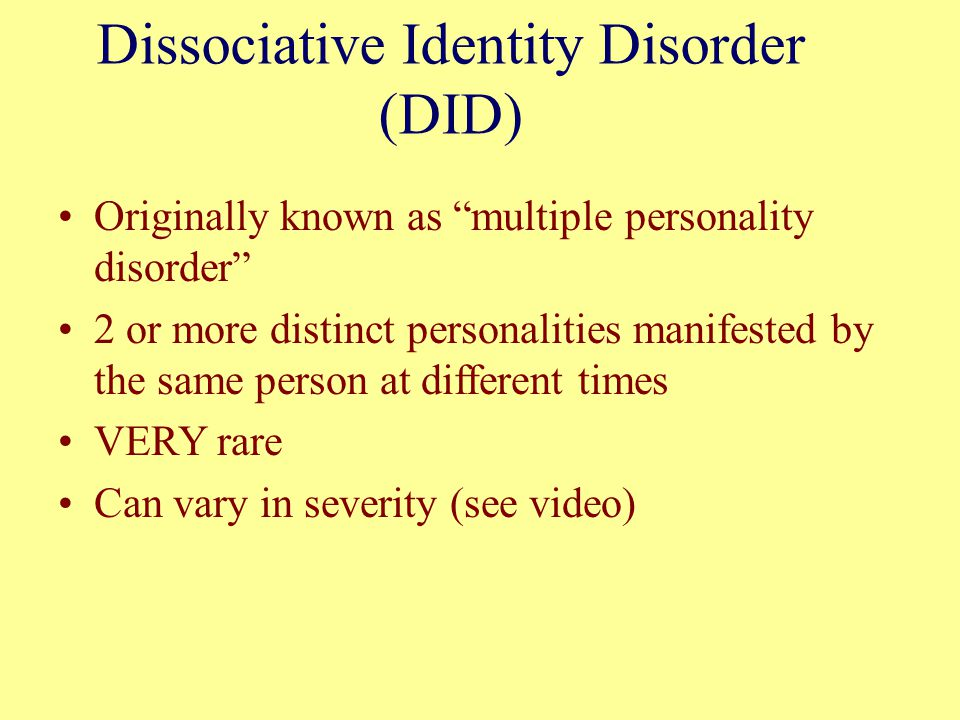 "Dissociative Identity Disorder (DID) Originally known as ""multiple personality disorder"" 2 or more distinct personalities manifested by the same perso"