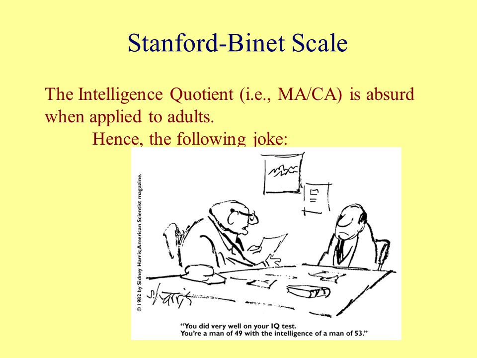 Stanford-Binet Scale The Intelligence Quotient (i.e., MA/CA) is absurd when applied to adults. Hence, the following joke: