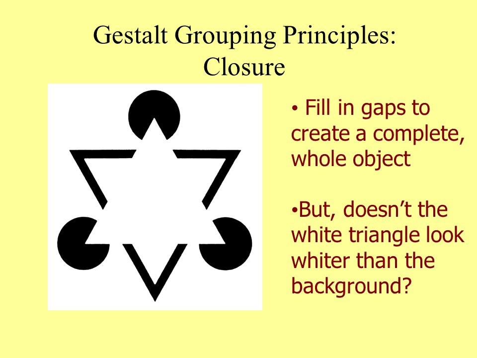 Gestalt Grouping Principles: Closure Fill in gaps to create a complete, whole object But, doesn't the white triangle look whiter than the background?