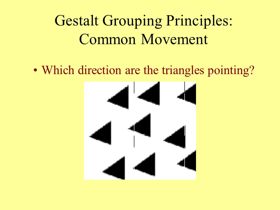 Gestalt Grouping Principles: Common Movement Which direction are the triangles pointing?