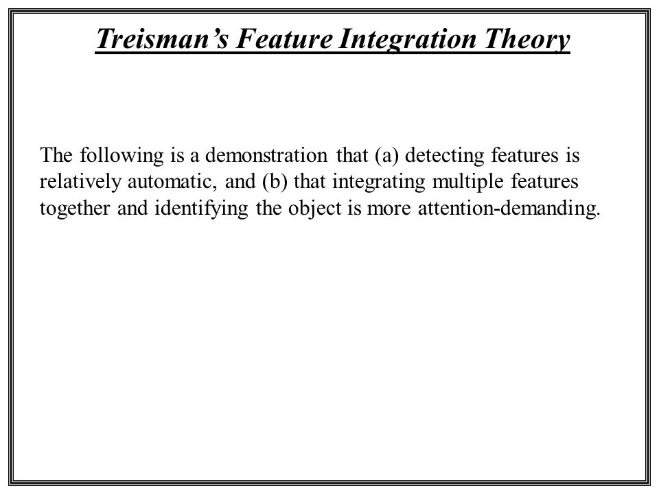 Treisman's Feature Integration Theory The following is a demonstration that (a) detecting features is relatively automatic, and (b) that integrating m