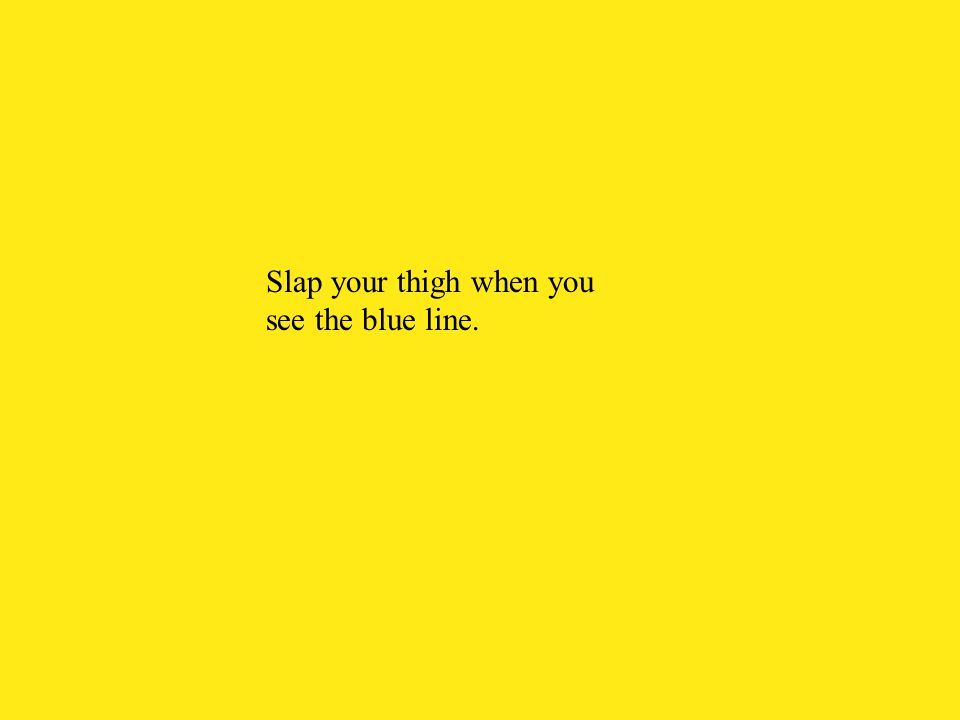 Slap your thigh when you see the blue line.