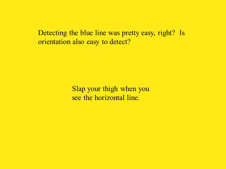 Slap your thigh when you see the horizontal line. Detecting the blue line was pretty easy, right? Is orientation also easy to detect?
