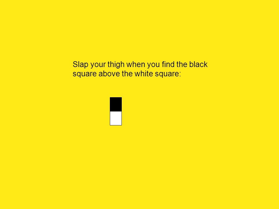 Slap your thigh when you find the black square above the white square: