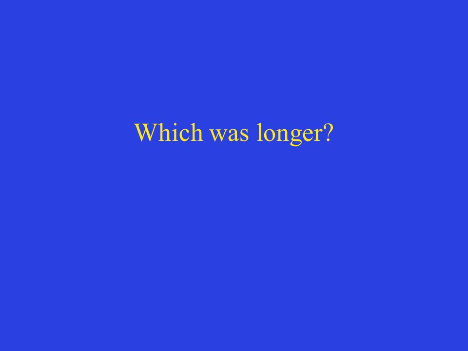 Which was longer?
