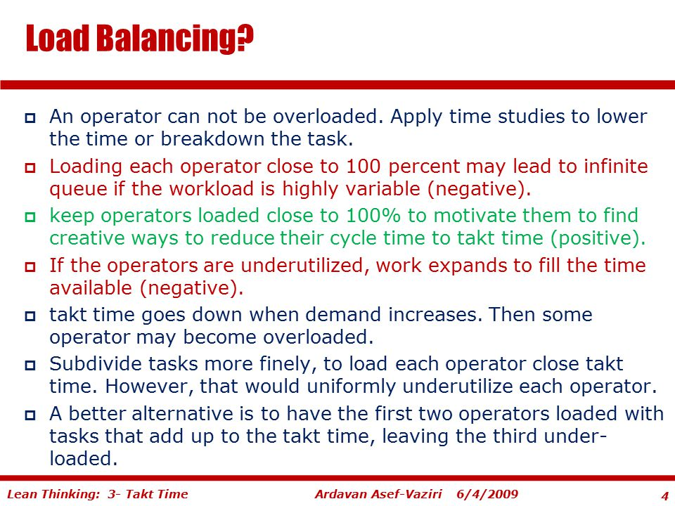 4 Ardavan Asef-Vaziri 6/4/2009Lean Thinking: 3- Takt Time  An operator can not be overloaded. Apply time studies to lower the time or breakdown the t