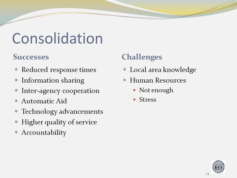 Consolidation Successes Challenges Reduced response times Information sharing Inter-agency cooperation Automatic Aid Technology advancements Higher qu