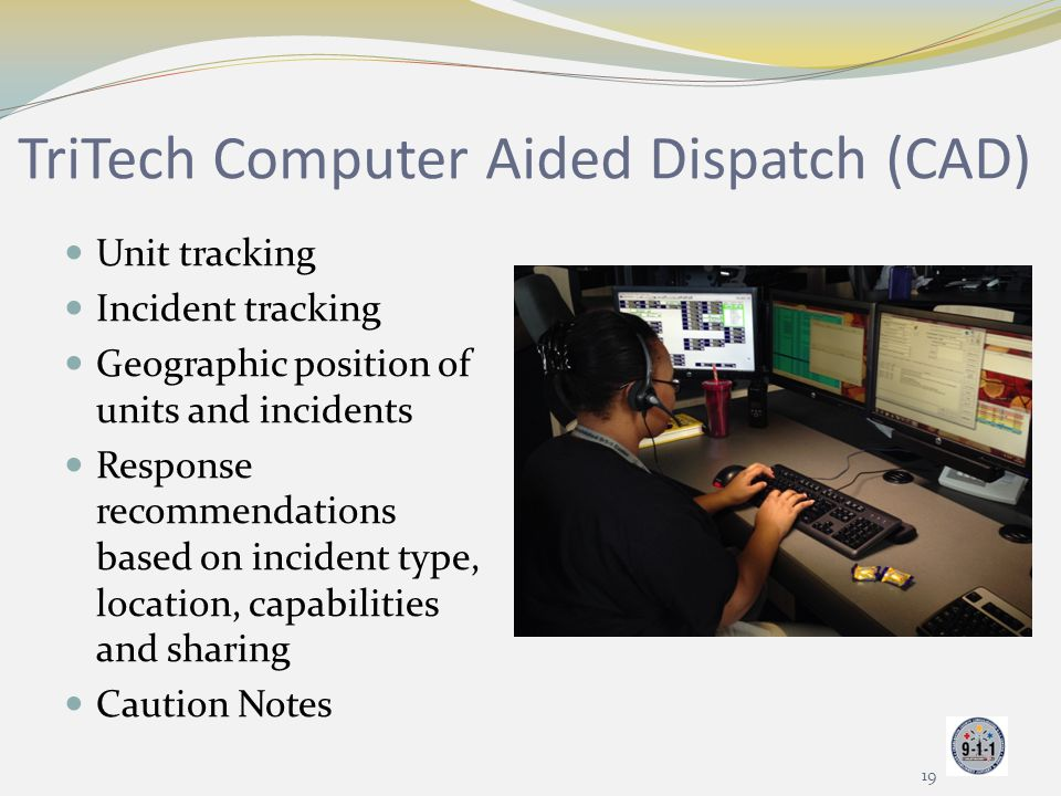 TriTech Computer Aided Dispatch (CAD) Unit tracking Incident tracking Geographic position of units and incidents Response recommendations based on inc