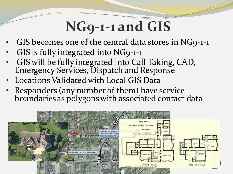 NG9-1-1 and GIS GIS becomes one of the central data stores in NG9-1-1 GIS is fully integrated into NG9-1-1 GIS will be fully integrated into Call Taki