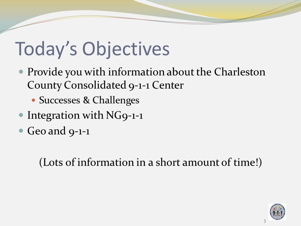 Today's Objectives Provide you with information about the Charleston County Consolidated 9-1-1 Center Successes & Challenges Integration with NG9-1-1