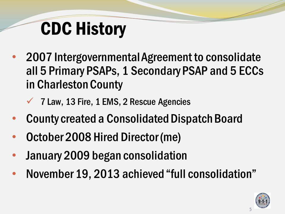 CDC History 2007 Intergovernmental Agreement to consolidate all 5 Primary PSAPs, 1 Secondary PSAP and 5 ECCs in Charleston County 7 Law, 13 Fire, 1 EM