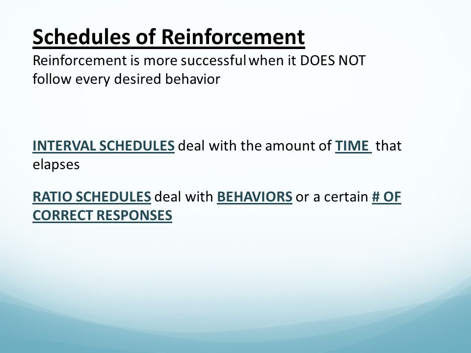 Schedules of Reinforcement Reinforcement is more successful when it DOES NOT follow every desired behavior INTERVAL SCHEDULES deal with the amount of