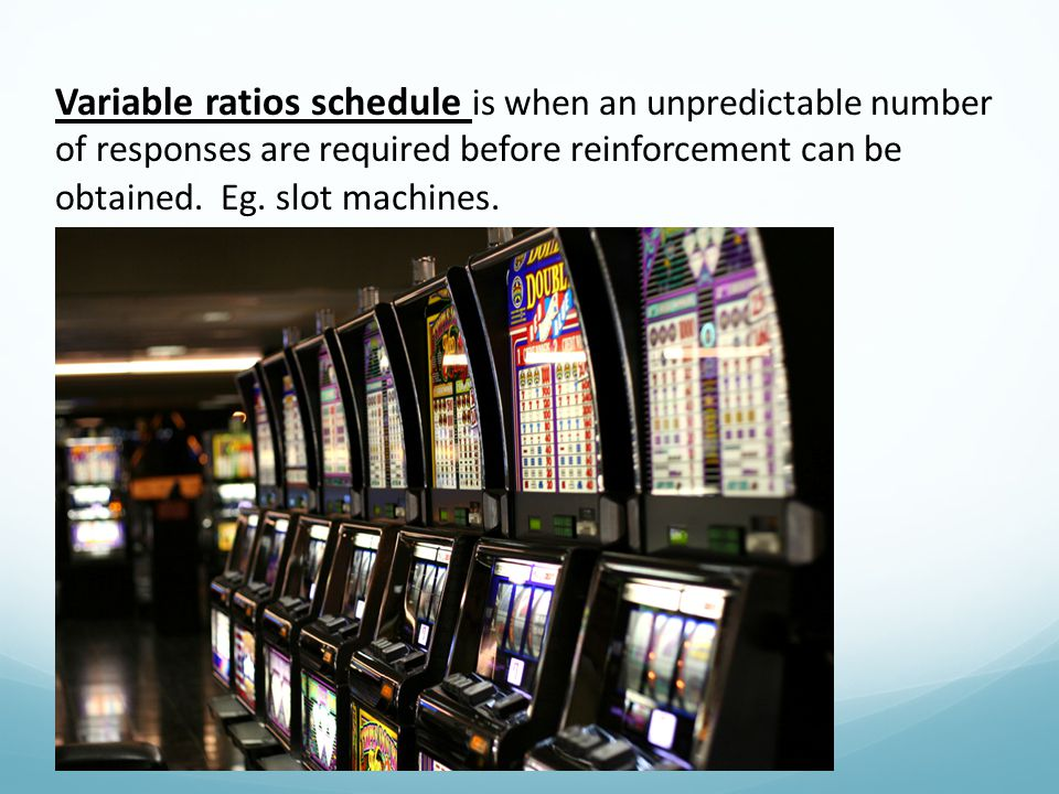 Variable ratios schedule is when an unpredictable number of responses are required before reinforcement can be obtained. Eg. slot machines.