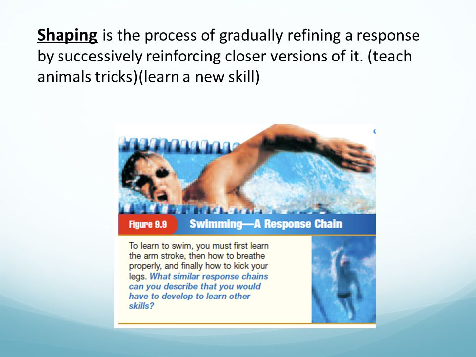 Shaping is the process of gradually refining a response by successively reinforcing closer versions of it. (teach animals tricks)(learn a new skill)