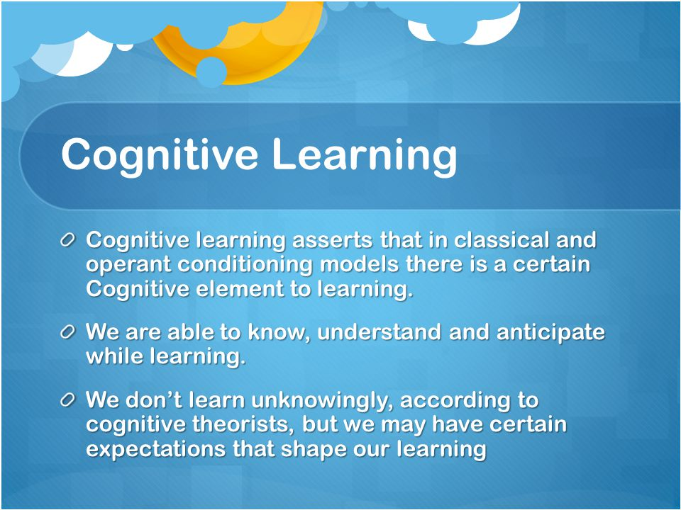 Cognitive Learning Cognitive learning asserts that in classical and operant conditioning models there is a certain Cognitive element to learning.