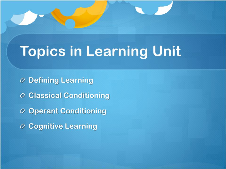 Topics in Learning Unit Defining Learning Classical Conditioning Operant Conditioning Cognitive Learning