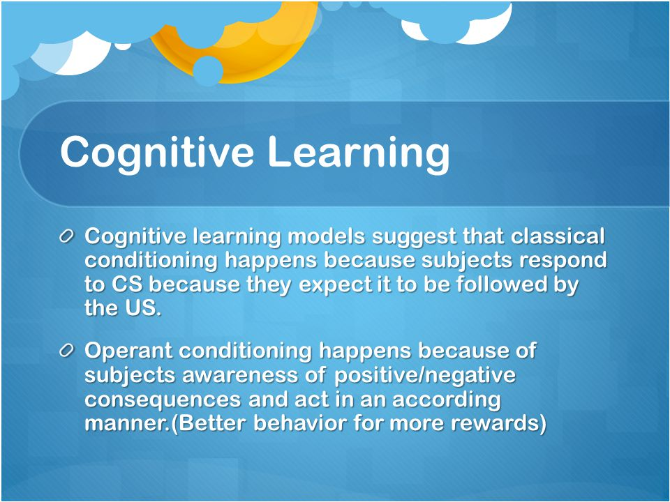 Cognitive Learning Cognitive learning models suggest that classical conditioning happens because subjects respond to CS because they expect it to be followed by the US.