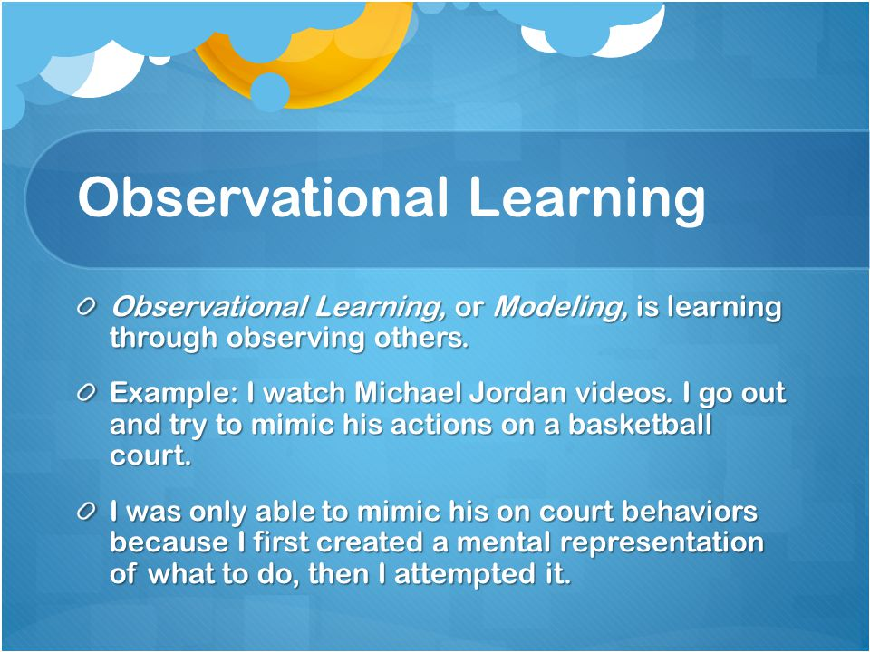 Observational Learning Observational Learning, or Modeling, is learning through observing others. Example: I watch Michael Jordan videos. I go out and
