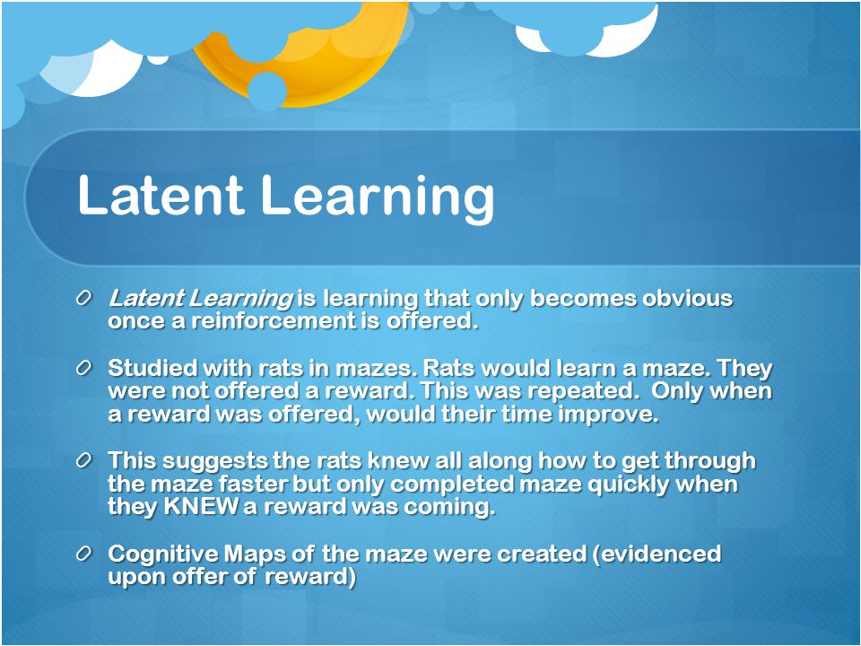 Latent Learning Latent Learning is learning that only becomes obvious once a reinforcement is offered. Studied with rats in mazes. Rats would learn a