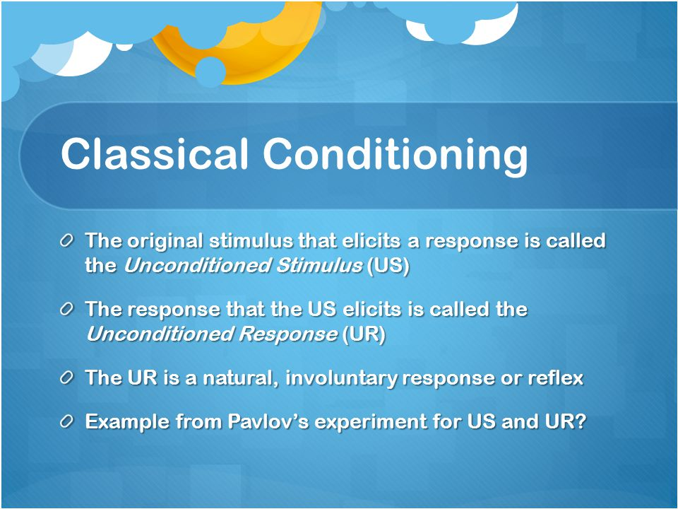 Classical Conditioning The original stimulus that elicits a response is called the Unconditioned Stimulus (US) The response that the US elicits is cal