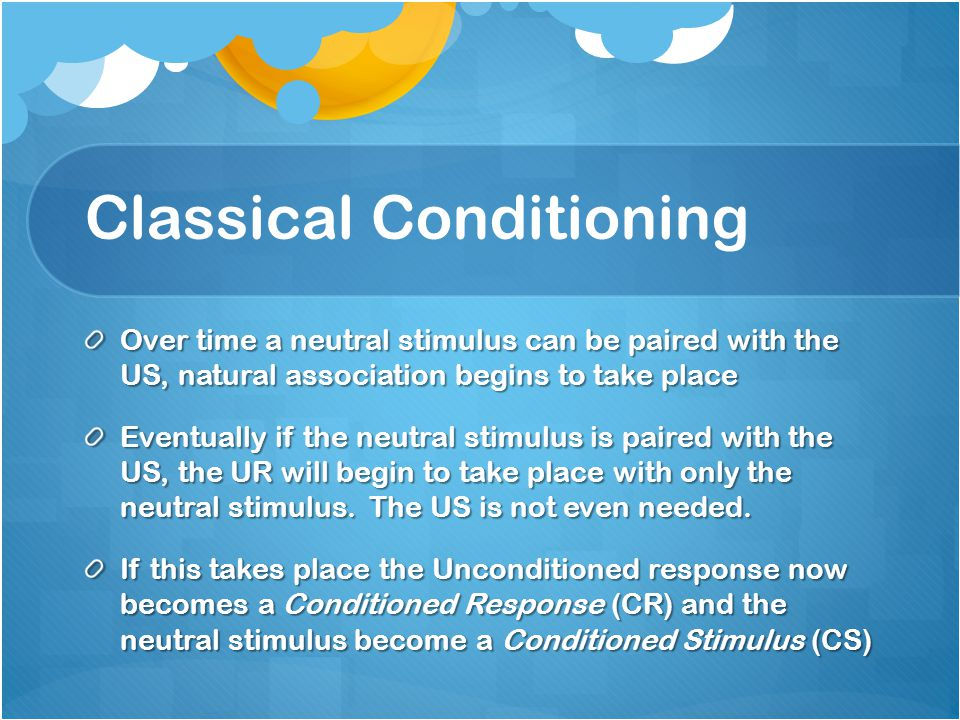 Classical Conditioning Over time a neutral stimulus can be paired with the US, natural association begins to take place Eventually if the neutral stimulus is paired with the US, the UR will begin to take place with only the neutral stimulus.