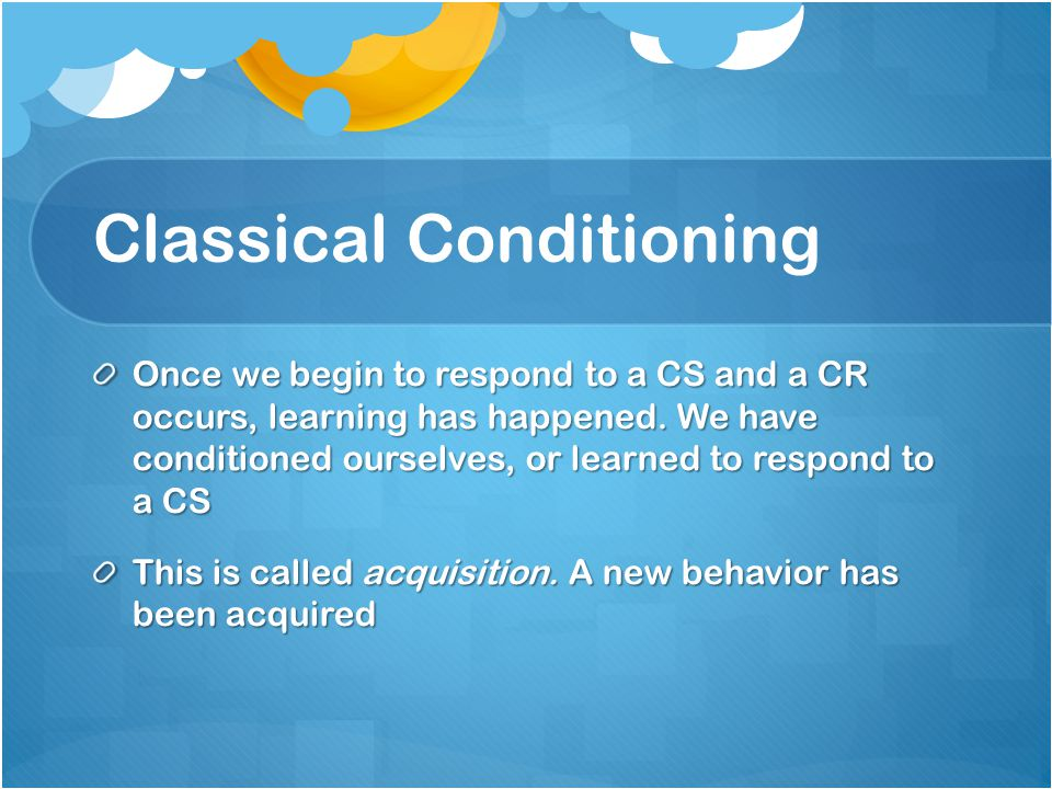 Classical Conditioning Once we begin to respond to a CS and a CR occurs, learning has happened.