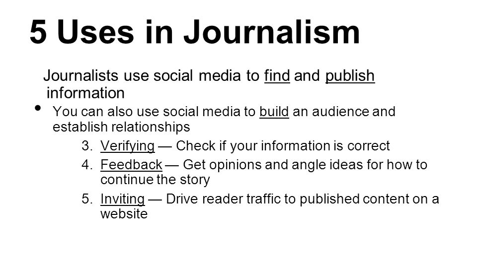 5 Uses in Journalism Journalists use social media to find and publish information You can also use social media to build an audience and establish relationships 3.Verifying — Check if your information is correct 4.Feedback — Get opinions and angle ideas for how to continue the story 5.Inviting — Drive reader traffic to published content on a website