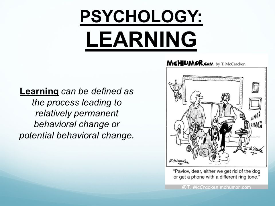 PSYCHOLOGY: LEARNING Learning can be defined as the process leading to relatively permanent behavioral change or potential behavioral change.