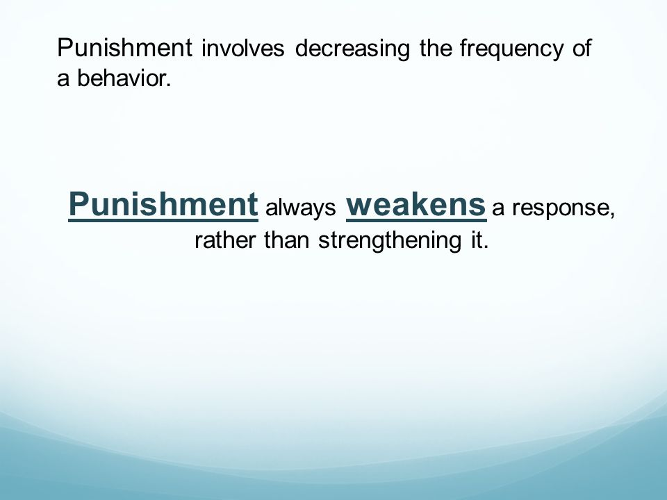 Punishment involves decreasing the frequency of a behavior. Punishment always weakens a response, rather than strengthening it.