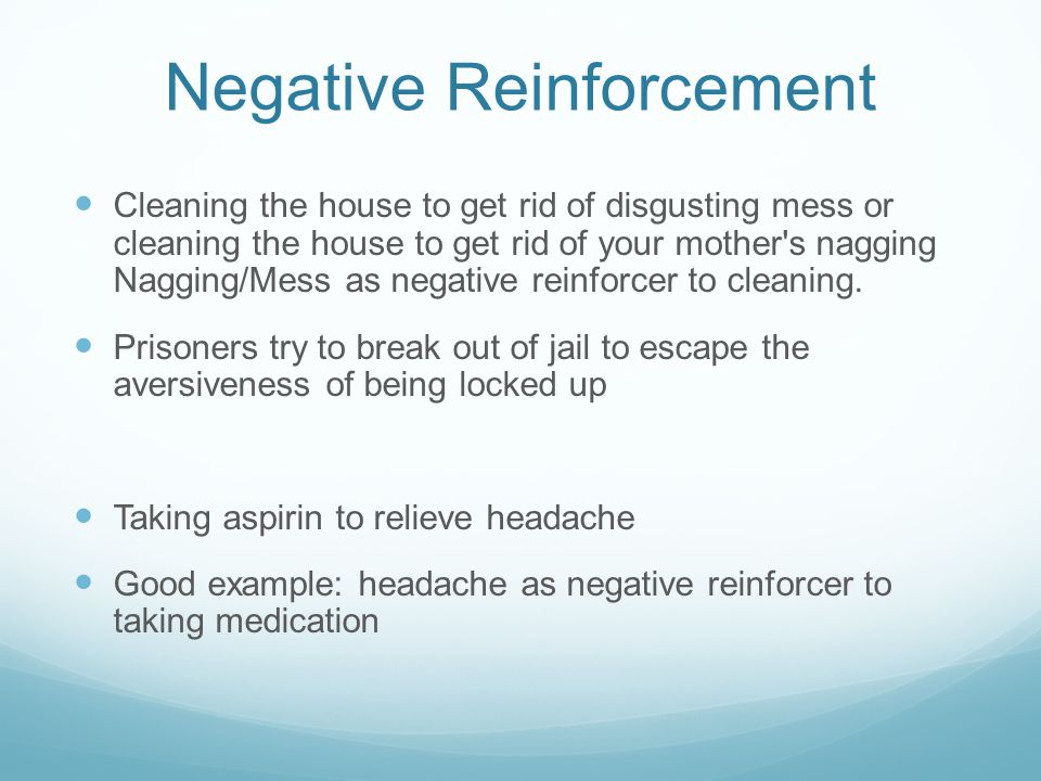 Negative Reinforcement Cleaning the house to get rid of disgusting mess or cleaning the house to get rid of your mother's nagging Nagging/Mess as nega