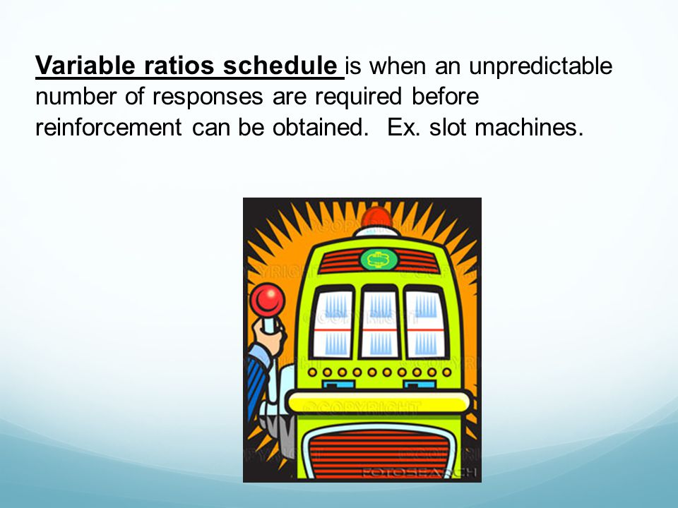 Variable ratios schedule is when an unpredictable number of responses are required before reinforcement can be obtained. Ex. slot machines.
