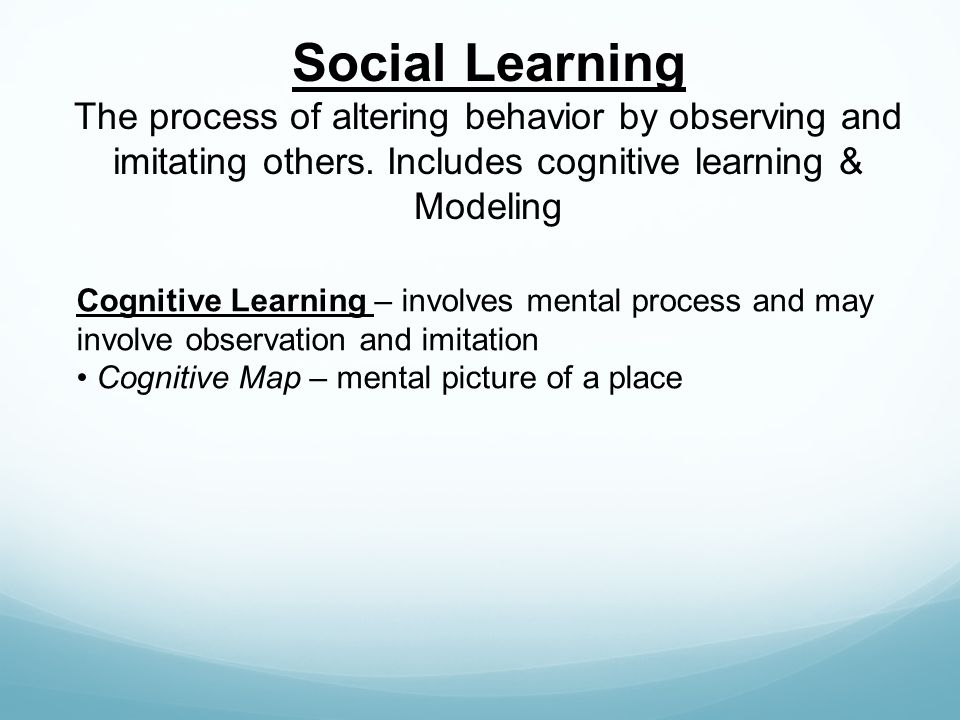 Social Learning The process of altering behavior by observing and imitating others. Includes cognitive learning & Modeling Cognitive Learning – involv