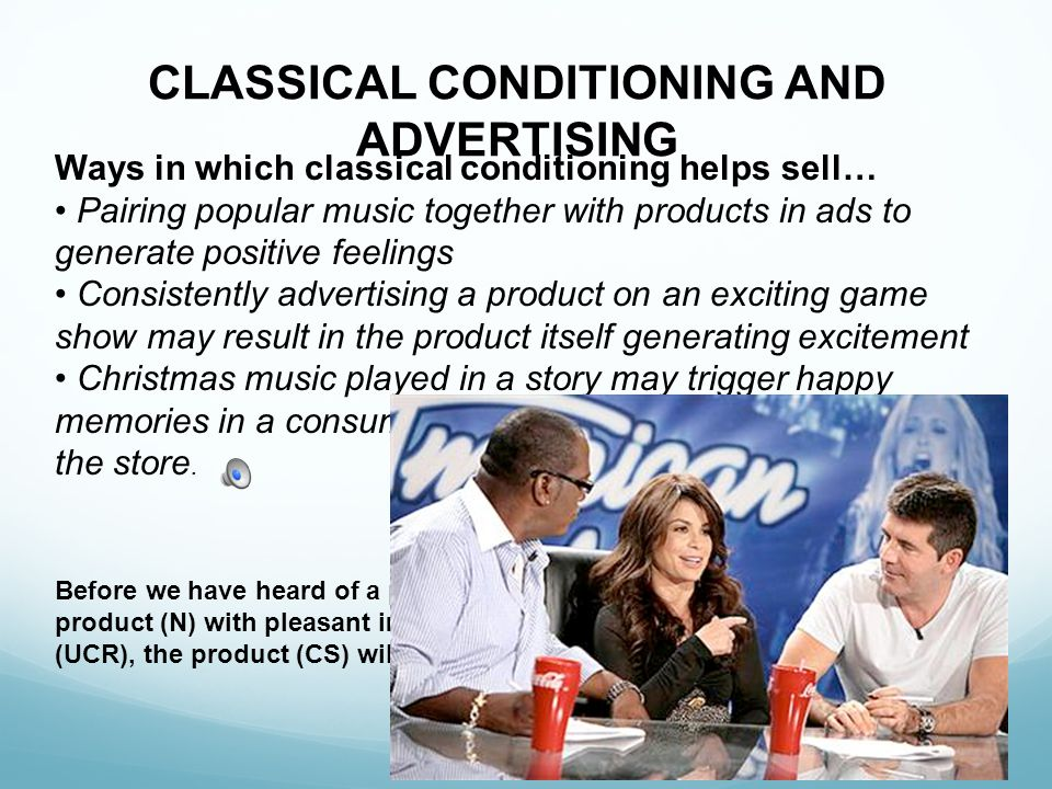 CLASSICAL CONDITIONING AND ADVERTISING Before we have heard of a product, it is Neutral. If we associate the product (N) with pleasant images (UCS), w