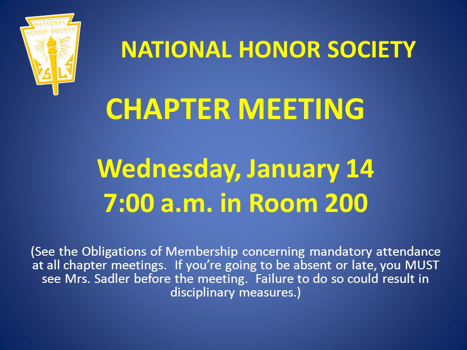 NATIONAL HONOR SOCIETY CHAPTER MEETING Wednesday, January 14 7:00 a.m. in Room 200 (See the Obligations of Membership concerning mandatory attendance