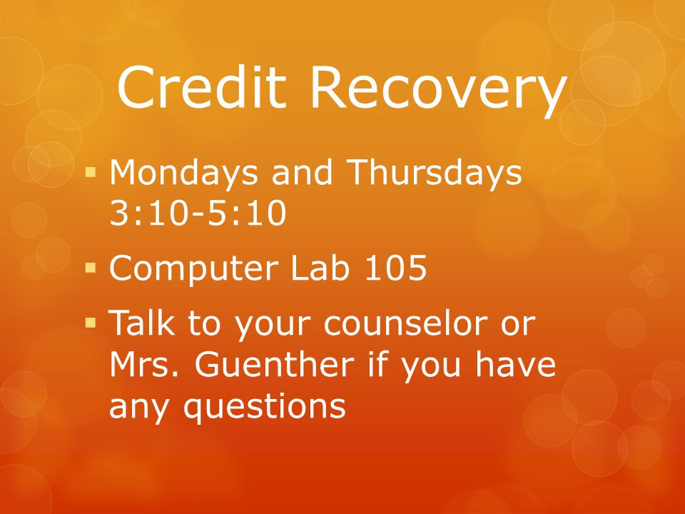 Credit Recovery  Mondays and Thursdays 3:10-5:10  Computer Lab 105  Talk to your counselor or Mrs. Guenther if you have any questions