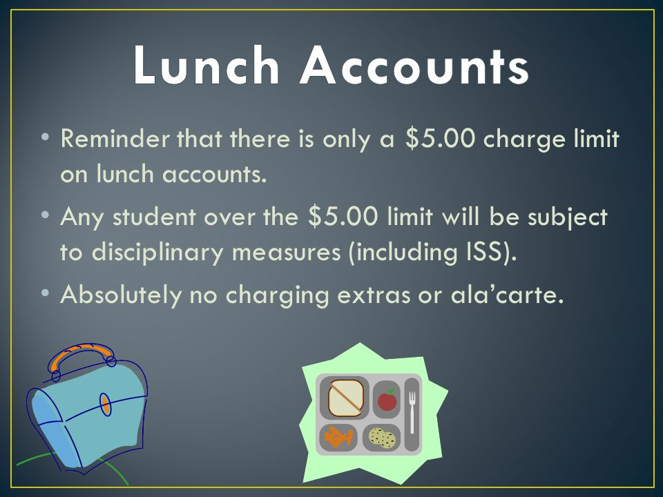 Reminder that there is only a $5.00 charge limit on lunch accounts. Any student over the $5.00 limit will be subject to disciplinary measures (includi