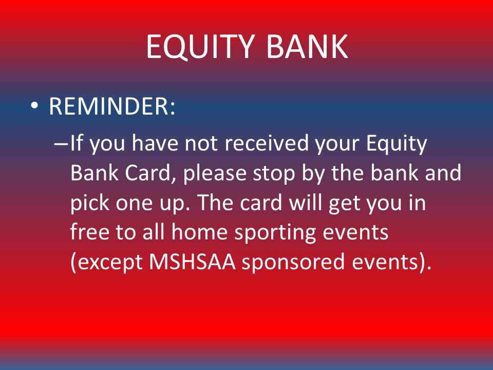 EQUITY BANK REMINDER: – If you have not received your Equity Bank Card, please stop by the bank and pick one up.