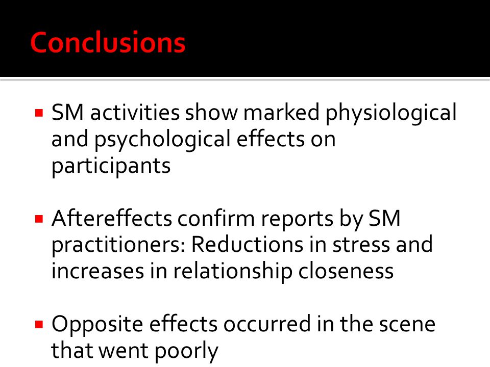  SM activities show marked physiological and psychological effects on participants  Aftereffects confirm reports by SM practitioners: Reductions in stress and increases in relationship closeness  Opposite effects occurred in the scene that went poorly