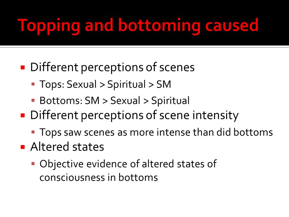  Different perceptions of scenes  Tops: Sexual > Spiritual > SM  Bottoms: SM > Sexual > Spiritual  Different perceptions of scene intensity  Tops saw scenes as more intense than did bottoms  Altered states  Objective evidence of altered states of consciousness in bottoms