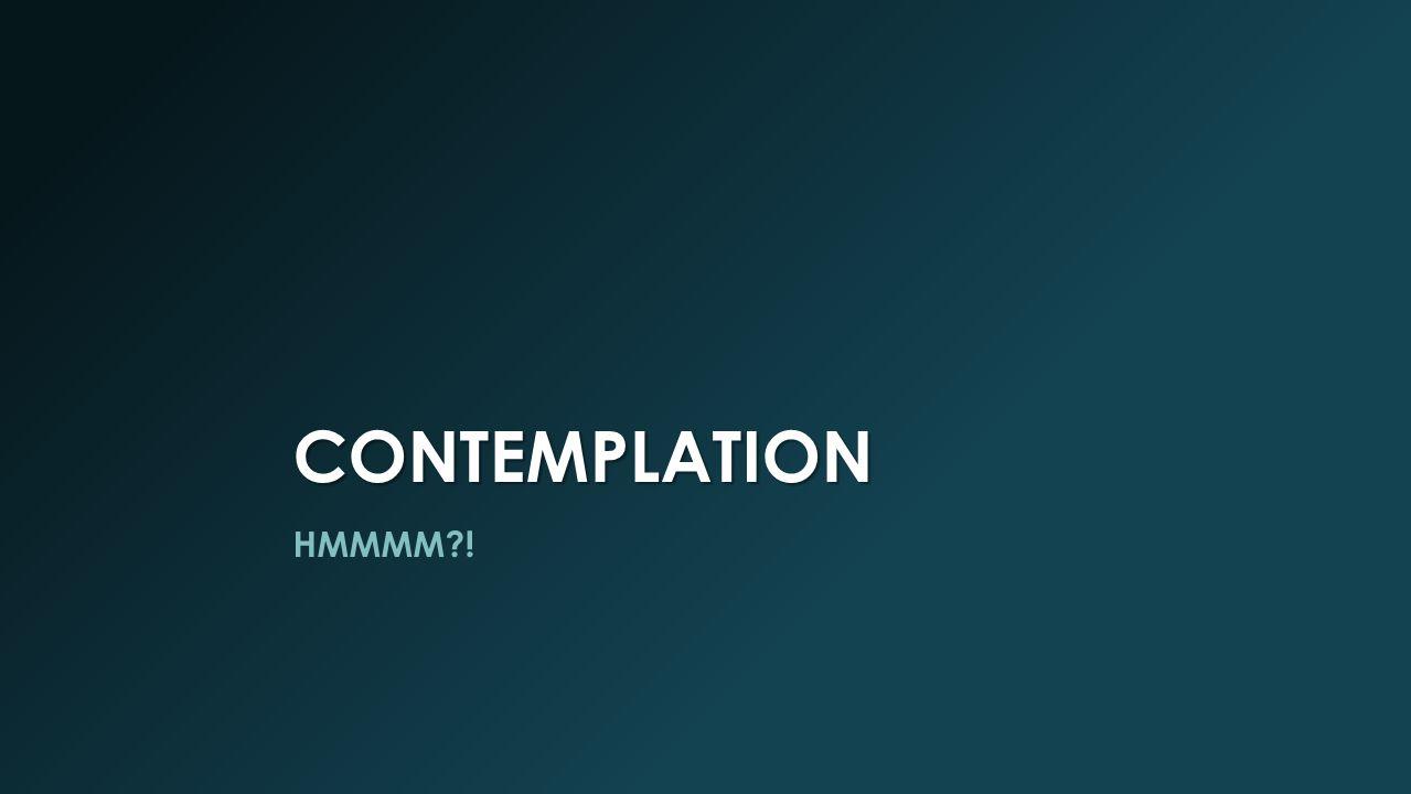 CONTEMPLATION HMMMM?!