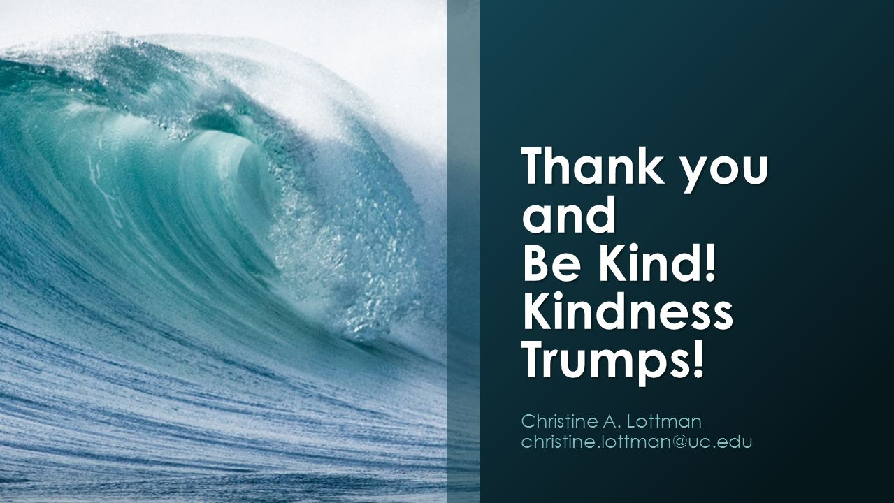 Thank you and Be Kind! Kindness Trumps! Christine A. Lottman christine.lottman@uc.edu