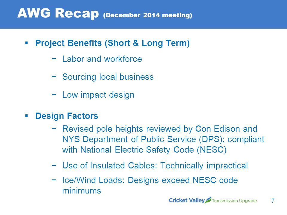 AWG Recap (December 2014 meeting)  Project Benefits (Short & Long Term) −Labor and workforce −Sourcing local business −Low impact design  Design Factors −Revised pole heights reviewed by Con Edison and NYS Department of Public Service (DPS); compliant with National Electric Safety Code (NESC) −Use of Insulated Cables: Technically impractical −Ice/Wind Loads: Designs exceed NESC code minimums 7