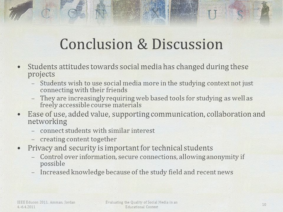IEEE Educon 2011, Amman, Jordan 4.-6.4.2011 Evaluating the Quality of Social Media in an Educational Context 10 Conclusion & Discussion Students attitudes towards social media has changed during these projects –Students wish to use social media more in the studying context not just connecting with their friends –They are increasingly requiring web based tools for studying as well as freely accessible course materials Ease of use, added value, supporting communication, collaboration and networking –connect students with similar interest –creating content together Privacy and security is important for technical students –Control over information, secure connections, allowing anonymity if possible –Increased knowledge because of the study field and recent news