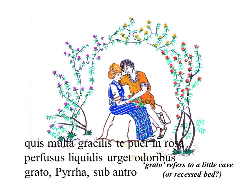 quis multa gracilis te puer in rosa perfusus liquidis urget odoribus grato, Pyrrha, sub antro 'grato' refers to a little cave (or recessed bed )