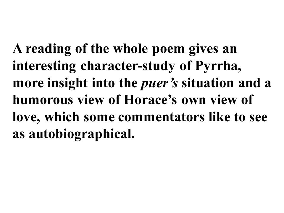 A reading of the whole poem gives an interesting character-study of Pyrrha, more insight into the puer's situation and a humorous view of Horace's own view of love, which some commentators like to see as autobiographical.