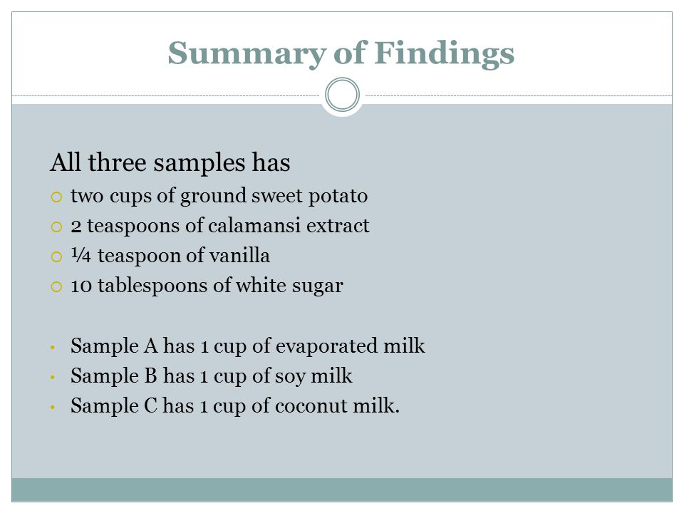 Summary of Findings All three samples has  two cups of ground sweet potato  2 teaspoons of calamansi extract  ¼ teaspoon of vanilla  10 tablespoon
