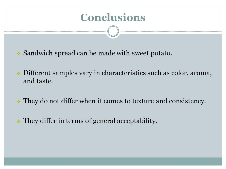 Conclusions  Sandwich spread can be made with sweet potato.  Different samples vary in characteristics such as color, aroma, and taste.  They do no